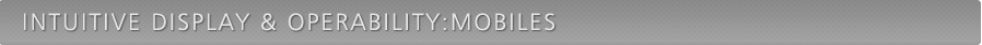 INTUITIVE DISPLAY & OPERABILITY:MOBILES